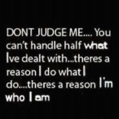 If you cannot handle me, or if I offend you with the truth it's simply your problem, not mine, as I have come too far to be fake or lie about who I am.