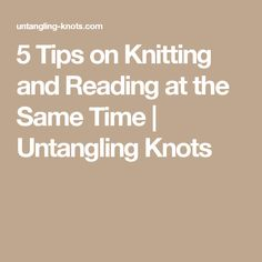 5 Tips on Knitting and Reading at the Same Time | Untangling Knots