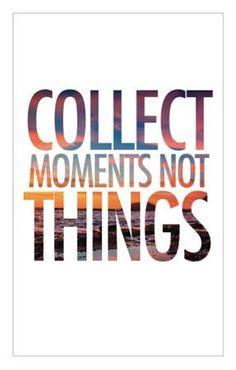 This has truly become one of my favorite quotes.... Life is about moments... not about things or what you think you need to have...