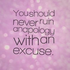You should never ruin an apology with an excuse. #quotes