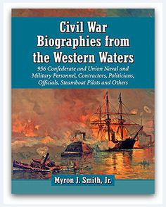 "Civil War Biographies from the Western Waters: 956 Confederate and Union Naval and Military Personnel, Contractors, Politicians, Officials, Steamboat Pilots and Others. By Myron J. Smith, Jr. McFarland (Jefferson, North Carolina), 2015. Read more on the GenealogyBank blog: ""Book Review: 'Civil War Biographies from the Western Waters.'"" https://blog.genealogybank.com/book-review-civil-war-biographies-from-the-western-waters.html"