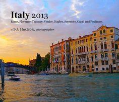 Italy 2013 Rome, Florence, Tuscany, Venice, Naples, Sorrento, Capri and Positano.