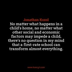 """No matter what happens in a child's home, no matter what other social and economic factors may impede a child, there's no question in my mind that a first-rate school can transform almost everything."", Jonathan Kozol"