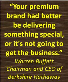 """""""Your premium brand had better be delivering something special, or it's not going to get the business.""""  Warren BuffettChairman and CEO of Berkshire Hathaway"""