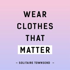 Wear clothes that matter -Solitaire Townsend