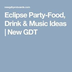 Eclipse Party-Food, Drink & Music Ideas | New GDT