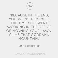 """""""Because in the end, you won't remember the time you spent working in the office or mowing the lawn. Climb that goddamn mountain.""""Jack Kerouac"""