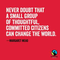 """Never doubt that a small group of thoughtful committed citizens can change the world."" -Margaret Mead"