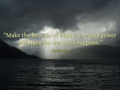 Make the best use of what is in your power and take the rest as it happens.
