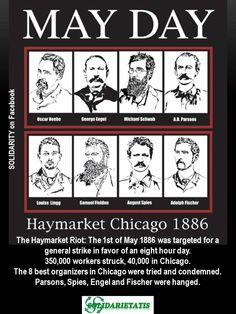 May Day - The Haymarket Riot: The 1st of May 1886 was targeted for a general strike in favor of an eight hour day. 350,000 strikers struck, 40,000 in Chicago. The 8 best organizers in Chicago were tried and condemned. Parsons, Spies, Engel and Fischer were hanged.