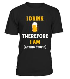 """# I Drink Therefore I Am Acting Stupid Drinking T-Shirt .  Special Offer, not available in shops      Comes in a variety of styles and colours      Buy yours now before it is too late!      Secured payment via Visa / Mastercard / Amex / PayPal      How to place an order            Choose the model from the drop-down menu      Click on """"Buy it now""""      Choose the size and the quantity      Add your delivery address and bank details      And that's it!      Tags: This is the perfect shirt for…"""
