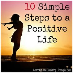 10 Simple Steps to a Positive Life. Positive Parenting. Positive Mind. Mind, Body and Soul. Learning and Exploring Through Play.