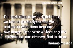 The beginning of love is to let those we love be perfectly themselves, and not to twist them to fit our own image.  Otherwise we love only the reflection of ourselves we find in them.  #Relationships #Love #Inspirational #picturequotes  View more #quotes on http://quotes-lover.com