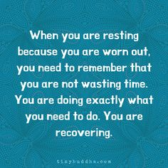 When you're resting because you're worn out, you need to remember that you are not wasting time. You're doing exactly what you need to do. You're recovering. Wisdom Quotes, Quotes To Live By, Me Quotes, Motivational Quotes, Inspirational Quotes, Luther, Tiny Buddha, Wasting Time, Self Help