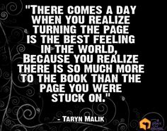 """""""There comes a day when you realize turning the page is the best feeling in the world, because you realize there is so much more to the book than the page you were stuck on."""" -Taryn Malik #Quotes"""