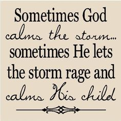 Sometimes God calms the storm.  Sometimes He lets the storm rage and calms His child.