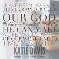 """""""He can make a life of glory out of our weak-kneed, timid yes to him."""" Katie Davis"""