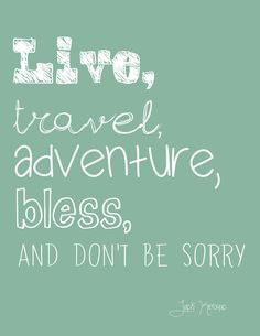 Live, Travel, Adventure, Bless, and Don't Be Sorry - Jack Kerouac