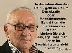 Egon Bahr by iNW.LIVE Egon Bahr: International politics is never about democracy or human rights. It is always about the interests of states. Remember that no matter what you are told in hi Satire Humor, Political Satire, Epic Texts, The Words, People Quotes, Einstein, Quotations, Told You So, Wisdom