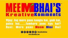 Vijay: Aaj mere paas bangla hai, gadi hai,  paisa hai.......tumhare paas kya hai? Ravi: Mere paas Meem Bhai Hai!  Saty tune for more fune: http://www.meembhai.com/ http://www.facebook.com/MeemBhaiDotCom https://twitter.com/MeemBhaiDotCom http://pinterest.com/meembhaidotcom/ https://soundcloud.com/meembhaidotcom http://www.youtube.com/user/MeemBhaiDotCom