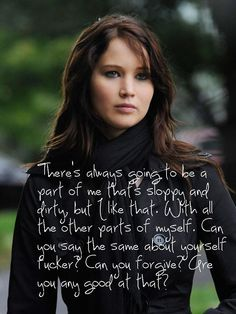 """""""There's always going to be a part of me that sloppy and dirty, but I like that. With all the parts of myself. Can you say the same about yourself fucker? Can you forgive? Are you any good at that?"""" Silver Linings Playbook"""