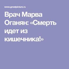 Врач Марва Оганян: «Смерть идет из кишечника!»