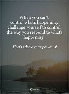 Quotes When you can't control what's happening challenge yourself to control the way you respond to what's happening. That's where your power is.