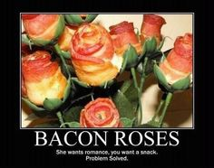 bacon roses ... satisfy both sexes!! Perfect for my hubby!