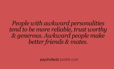But everyone claims to be awkward and weird. Most people are just stupid and annoying.