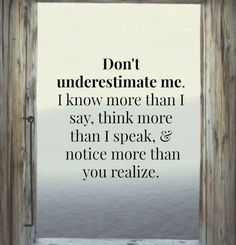 Don't underestimate me. I know more than I say, think more than I speak & notice more than you realize.