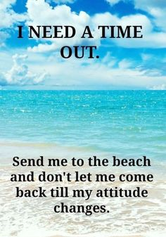 I need a time out. Send me to the beach and don't let me come back till my attitude changes. Ocean Quotes, Me Quotes, Funny Quotes, Beach Quotes And Sayings, Beachy Quotes, Crush Quotes, Famous Sayings, Life Sayings, Quote Life