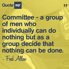 Committee - a group of men who individually can do nothing but as a group decide that nothing can be done. - Fred Allen #quotesqr #quotes #careerquotes