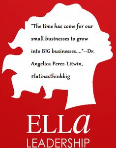 """""""The time has come for our small businesses to grow into BIG businesses....""""--Dr. Angelica Perez-Litwin, #latinasthinkbig"""