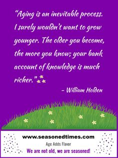 """William Holden quote. Visit www.seasonedtimes.com for more words of wisdom about life and aging. Printable flyers available. Seasoned Times celebrates the """"seasoned times"""" of life while encouraging wise, healthy aging. WE ARE NOT OLD, WE ARE SEASONED! For seniors, boomers and everyone 55+."""