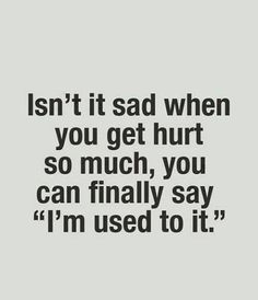 Its bad that i say this more than i should. When anybody feels sorry for me i tell them the truth...that im used to it