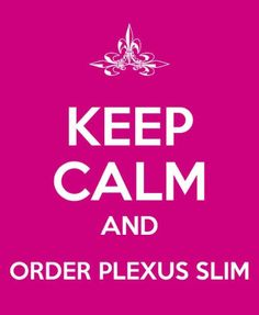 Keep Calm and Order Plexus slim. Check out Plexus Pink Party with Hilda on Facebook for more info about Plexus products. You can order directly from that page. You can also order here: hildamckenzie.myplexusproducts.com