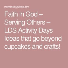 Faith in God – Serving Others – LDS Activity Days Ideas that go beyond cupcakes and crafts!