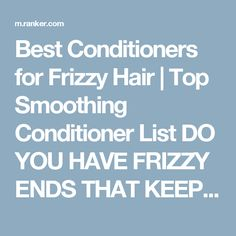 Best Conditioners for Frizzy Hair | Top Smoothing Conditioner List  DO YOU HAVE FRIZZY ENDS THAT KEEP COMING BACK NO MATTER HOW MUCH TIMES YOU CUT THEM? WELL, NEWS IS THAT SMOOTHING CONDITIONER IS THE CURE. CHECK OUT THIS LIST OF PRODUCTS THAT MAY HELP YOU MEND THOSE DRY ENDS