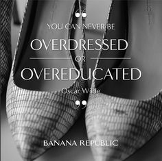 """"""" You can never be overdressed or overeducated."""" - Oscar Wilde"""
