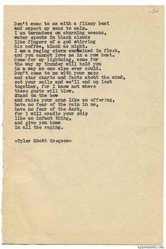 """Don't come to me with a flimsy boat and expect my seas to calm. I am tornadoes on a churning ocean, water spouts in black clouds like fingers of a god stirring his coffee, black as night. I am a raging storm contained in flesh, and you cannot love me in a row boat..."" - Tyler Knott Gregson"