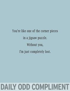 You're just like one of the corner pieces of a jigsaw puzzle...
