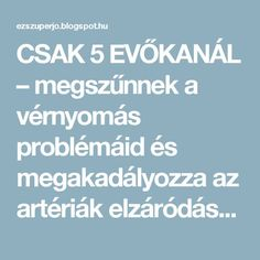 CSAK 5 EVŐKANÁL – megszűnnek a vérnyomás problémáid és megakadályozza az artériák elzáródását! - EZ SZUPER JÓ Natural Healing, Good To Know, Health Benefits, Health Care, Good Food, Remedies, Therapy, Health Fitness, Healthy