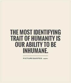 The most identifying trait of humanity is our ability to be inhumane. Picture Quotes. Good Human Being Quotes, V For Vendetta Quotes, Humanity Quotes, Smart Quotes, Political Art, Love Can, Quotable Quotes, Picture Quotes, Quotations