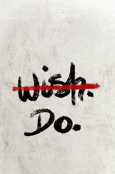 . don't wish it . just do it .