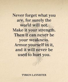 "Tyrion Lannister - ""Never forget what you are, for surely the world will not."" - Love of Life Quotes Got Quotes, Quotes To Live By, Life Quotes, Wisdom Quotes, The Words, Motivational Picture Quotes, Inspirational Quotes, Tyron Lannister, Game Of Thrones Quotes"
