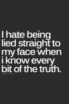 I hate being lied to