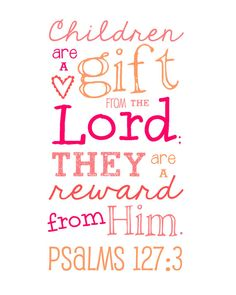 Children are a gift from the Lord; they are a reward from Him. Psalms 127:3