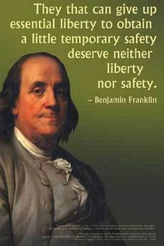 """""""They that can give up essential liberty to obtain a little temporary safety deserve neither liberty nor safety."""" ~ Benjamin Franklin [I have seen """"and will soon lose both"""" added]."""
