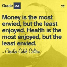 Money is the most envied, but the least enjoyed. Health is the most enjoyed, but the least envied.  - Charles Caleb Colton #quotesqr