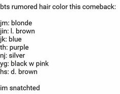Jimin with blonde hair means SEXY AF!! Jin has already dyed his hair light brown (AND HE IS REALYYY HANDSOME!!). Jungkook with blue hair.....ARMYs WILL BE SHOCKED *O*O*O*!!! Tae with purple hair will be our WEAKNESS!!! Namjoon with silver hair and we will be like IS IT HOT IN HERE????? Suga with black w pink hair will be cute for my opinion. Jhope has also already dyed his hair dark brown and he looks so extra handsome!!!!